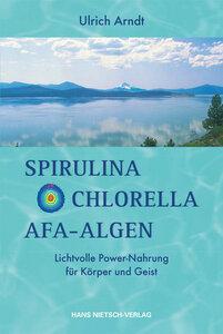 Spirulina, Chlorella, AFA Algen (Arndt) - Lichtvolle Power-Nahrung für Körper und Geist