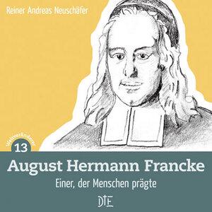 August Hermann Francke. Einer, der Menschen prägte. Reiner Andreas Neuschäfer - Down to Earth