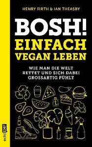 Bosh! Einfach vegan leben.      Wie man die Welt rettet und sich dabei großartig fühlt - Firth, Henry;Theasby, Ian