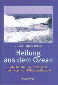 Heilung aus dem Ozean - Vitalität, Kraft und Schönheit durch Algen- und Thalassotherapie - Dr. med. Infried Hobert