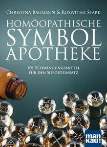 Homöopathische Symbolapotheke - 101 Schwingungsmittel für den Soforteinsatz - Christina Baumann & Roswitha Stark