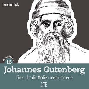 Johannes Gutenberg. Einer, der die Medien revolutionierte. Kerstin Hack - Down to Earth