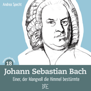Johann Sebastian Bach. Einer, der klangvoll die Himmel bestürmte. Andrea Specht - Down to Earth