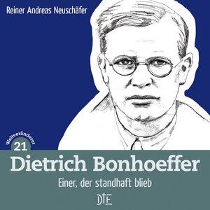 Dietrich Bonhoeffer. Einer, der standhaft blieb. Reiner Andreas Neuschäfer - Down to Earth