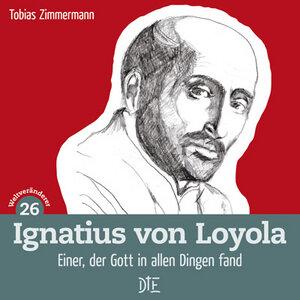 Ignatius von Loyola. Einer, der Gott in allen Dingen fand. Tobias Zimmermann  - Down to Earth