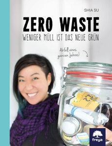 Zero Waste. Weniger Müll ist das neue Grün - Freya Verlag