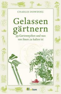Gelassen gärtnern - 99 Gartenmythen und was von ihnen zu halten ist - Dowding, Charles