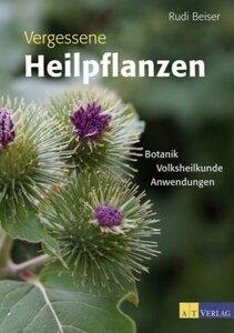 Vergessene Heilpflanzen - Botanik, Volksheilkunde, Anwendungen - Beiser, Rudi