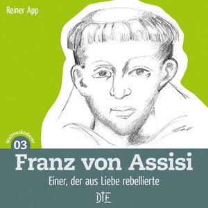 Franz von Assisi. Einer, der aus Liebe rebellierte. Reiner App - Down to Earth