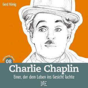 Charlie Chaplin. Einer, der der Welt ins Gesicht lachte. Gerd König - Down to Earth